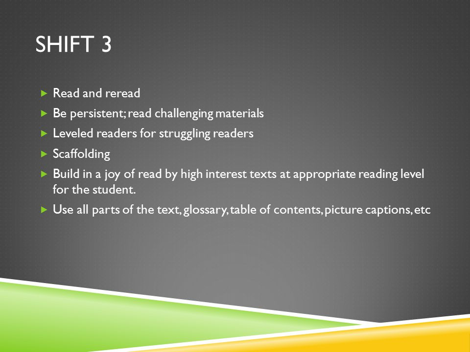 SHIFT 3  Read and reread  Be persistent; read challenging materials  Leveled readers for struggling readers  Scaffolding  Build in a joy of read by high interest texts at appropriate reading level for the student.