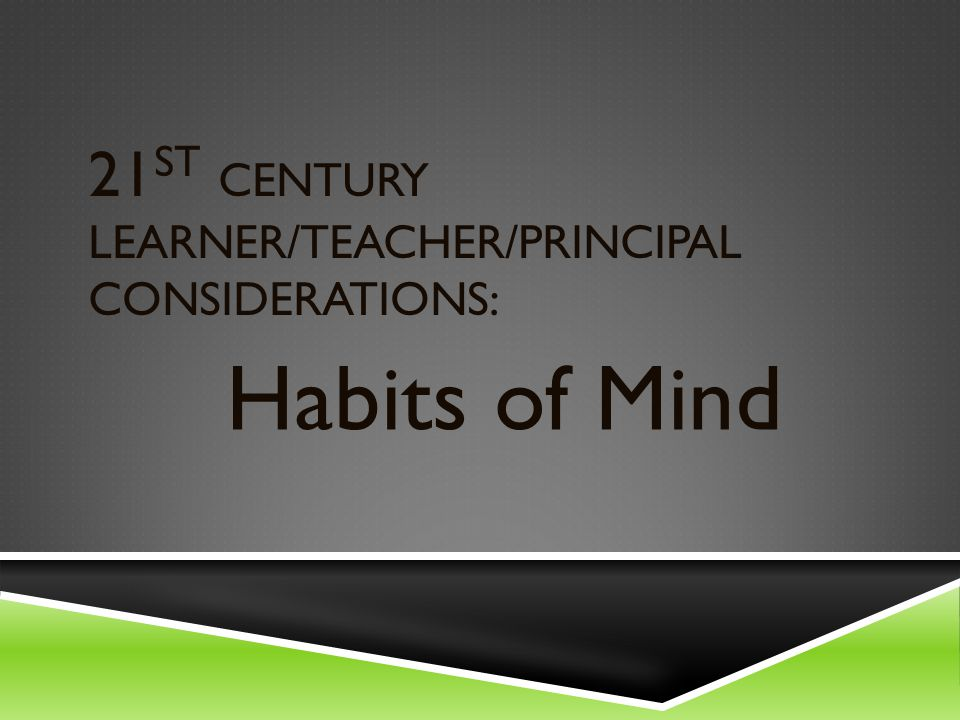21 ST CENTURY LEARNER/TEACHER/PRINCIPAL CONSIDERATIONS: Habits of Mind