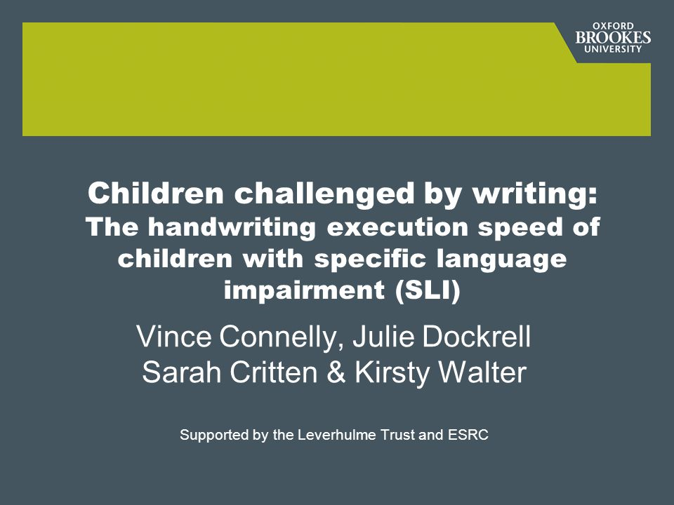 Children challenged by writing: The handwriting execution speed of children with specific language impairment (SLI) Vince Connelly, Julie Dockrell Sarah Critten & Kirsty Walter Supported by the Leverhulme Trust and ESRC