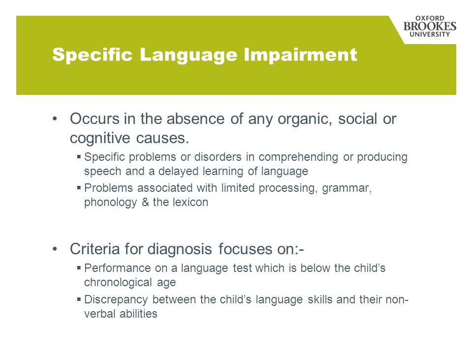 Specific Language Impairment Occurs in the absence of any organic, social or cognitive causes.