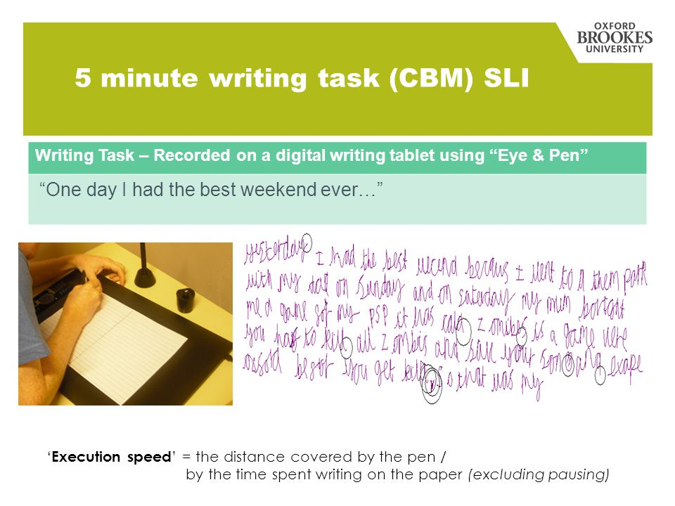5 minute writing task (CBM) SLI Writing Task – Recorded on a digital writing tablet using Eye & Pen One day I had the best weekend ever… ' Execution speed ' = the distance covered by the pen / by the time spent writing on the paper (excluding pausing)
