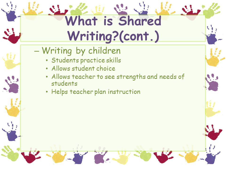 What is Shared Writing?(cont.) – Writing by children Students practice skills Allows student choice Allows teacher to see strengths and needs of students Helps teacher plan instruction