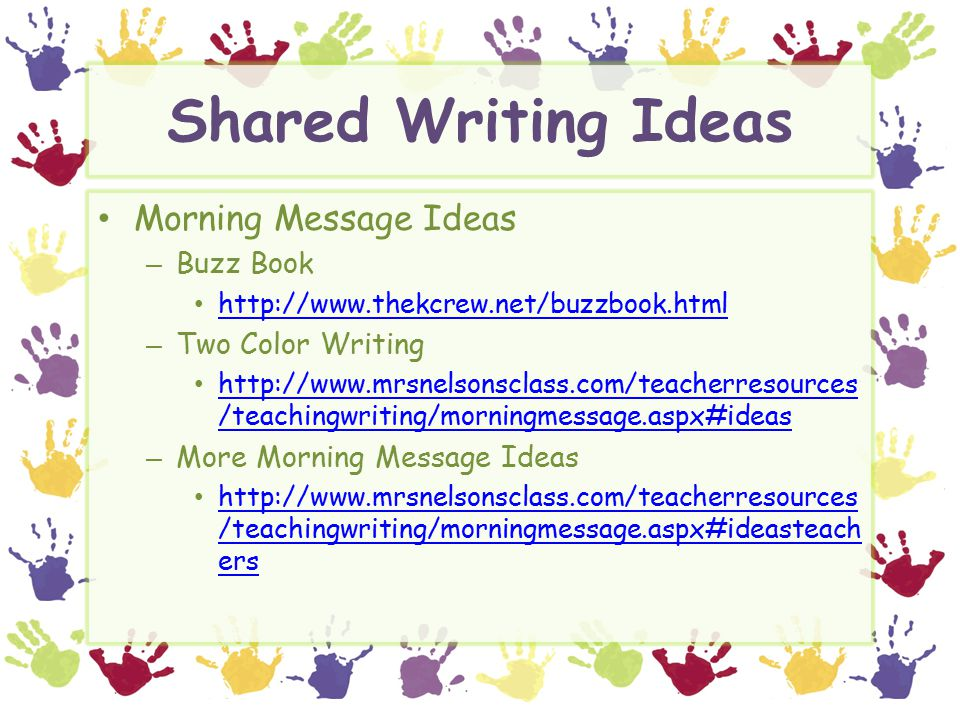 Shared Writing Ideas Morning Message Ideas – Buzz Book http://www.thekcrew.net/buzzbook.html – Two Color Writing http://www.mrsnelsonsclass.com/teacherresources /teachingwriting/morningmessage.aspx#ideas http://www.mrsnelsonsclass.com/teacherresources /teachingwriting/morningmessage.aspx#ideas – More Morning Message Ideas http://www.mrsnelsonsclass.com/teacherresources /teachingwriting/morningmessage.aspx#ideasteach ers http://www.mrsnelsonsclass.com/teacherresources /teachingwriting/morningmessage.aspx#ideasteach ers