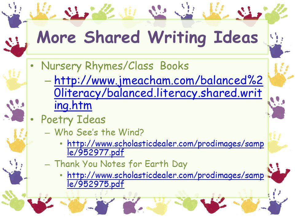 More Shared Writing Ideas Nursery Rhymes/Class Books – http://www.jmeacham.com/balanced%2 0literacy/balanced.literacy.shared.writ ing.htm http://www.jmeacham.com/balanced%2 0literacy/balanced.literacy.shared.writ ing.htm Poetry Ideas – Who See's the Wind.