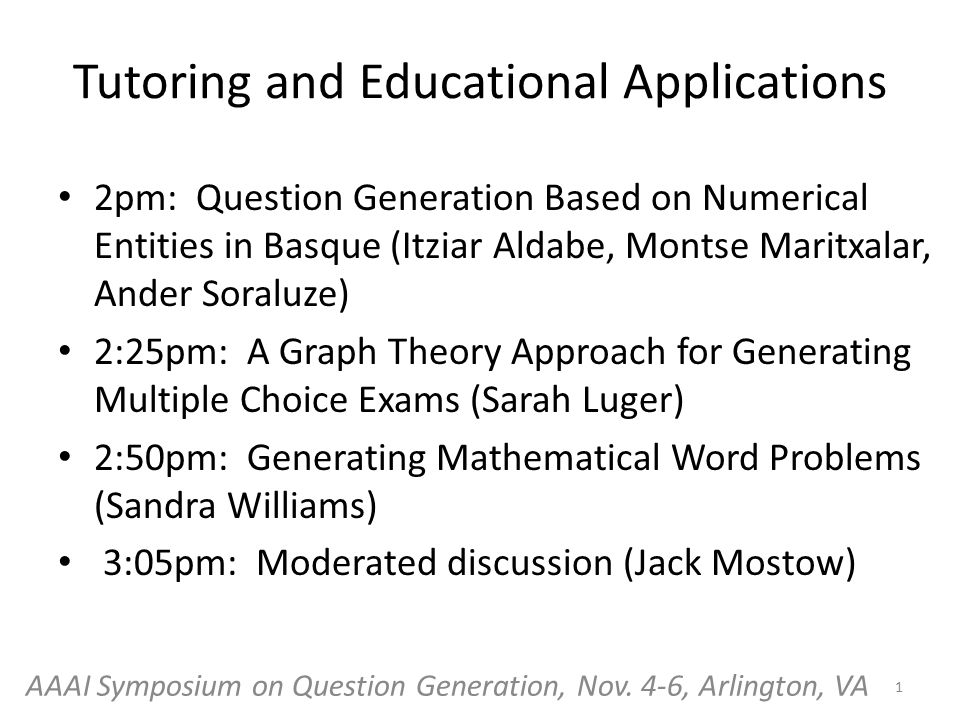 Tutoring and Educational Applications 2pm: Question Generation Based on Numerical Entities in Basque (Itziar Aldabe, Montse Maritxalar, Ander Soraluze) 2:25pm: A Graph Theory Approach for Generating Multiple Choice Exams (Sarah Luger) 2:50pm: Generating Mathematical Word Problems (Sandra Williams) 3:05pm: Moderated discussion (Jack Mostow) 1 AAAI Symposium on Question Generation, Nov.