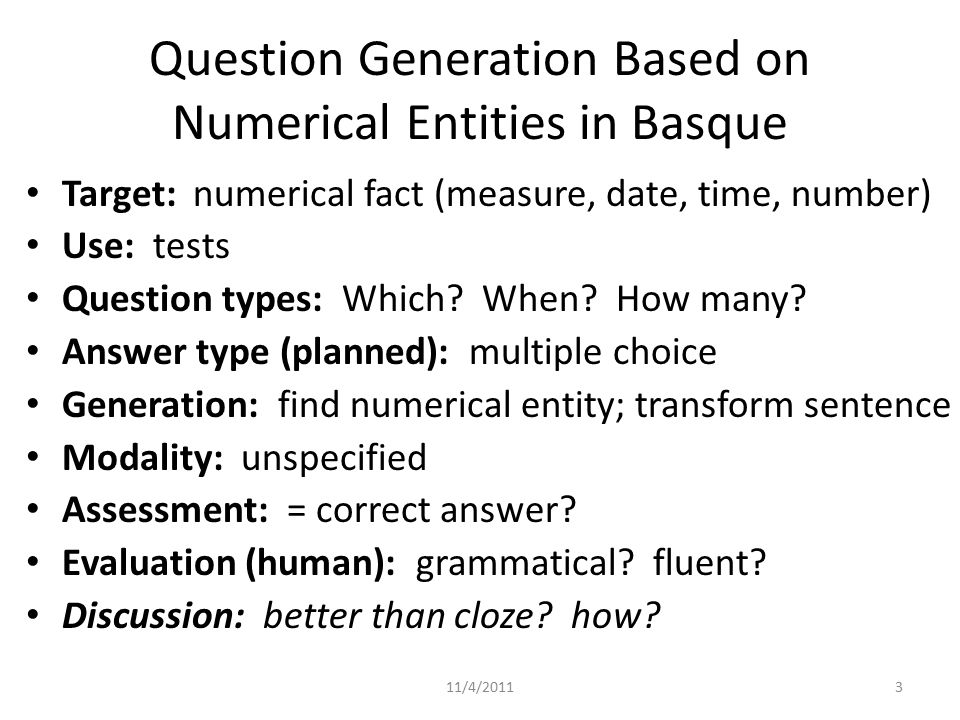 Question Generation Based on Numerical Entities in Basque Target: numerical fact (measure, date, time, number) Use: tests Question types: Which.