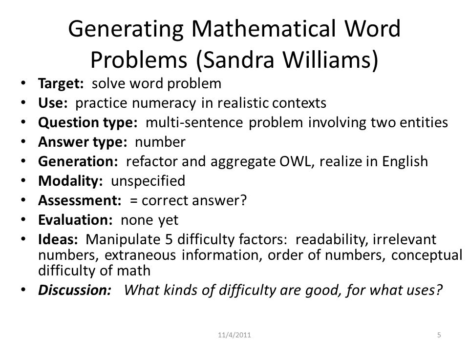 Generating Mathematical Word Problems (Sandra Williams) Target: solve word problem Use: practice numeracy in realistic contexts Question type: multi-sentence problem involving two entities Answer type: number Generation: refactor and aggregate OWL, realize in English Modality: unspecified Assessment: = correct answer.