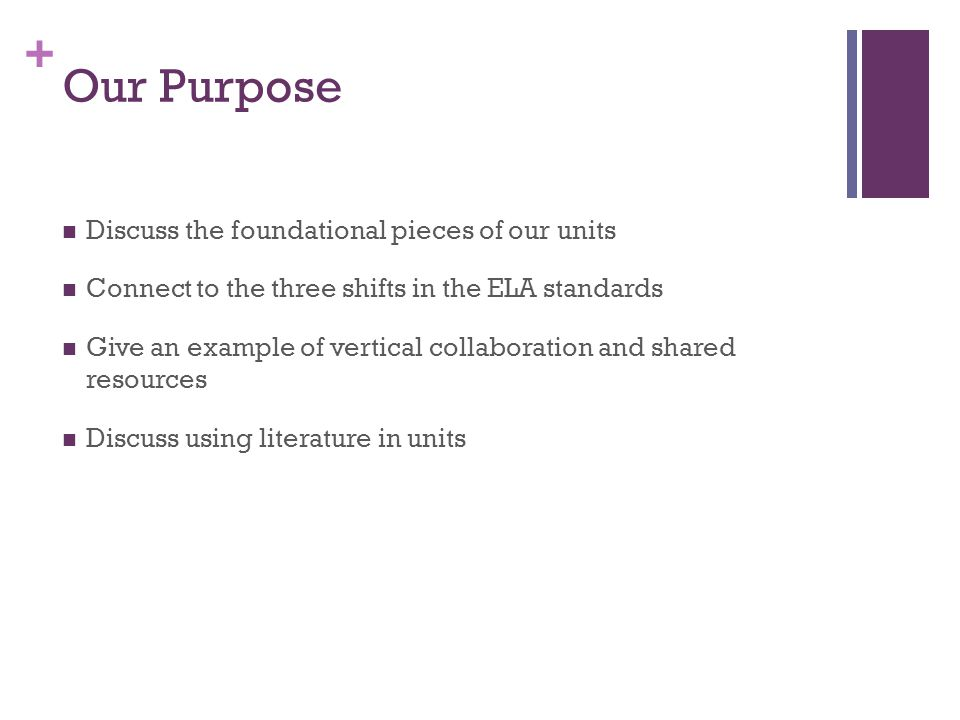 + Our Purpose Discuss the foundational pieces of our units Connect to the three shifts in the ELA standards Give an example of vertical collaboration and shared resources Discuss using literature in units