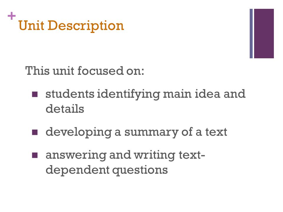 + Unit Description This unit focused on: students identifying main idea and details developing a summary of a text answering and writing text- dependent questions