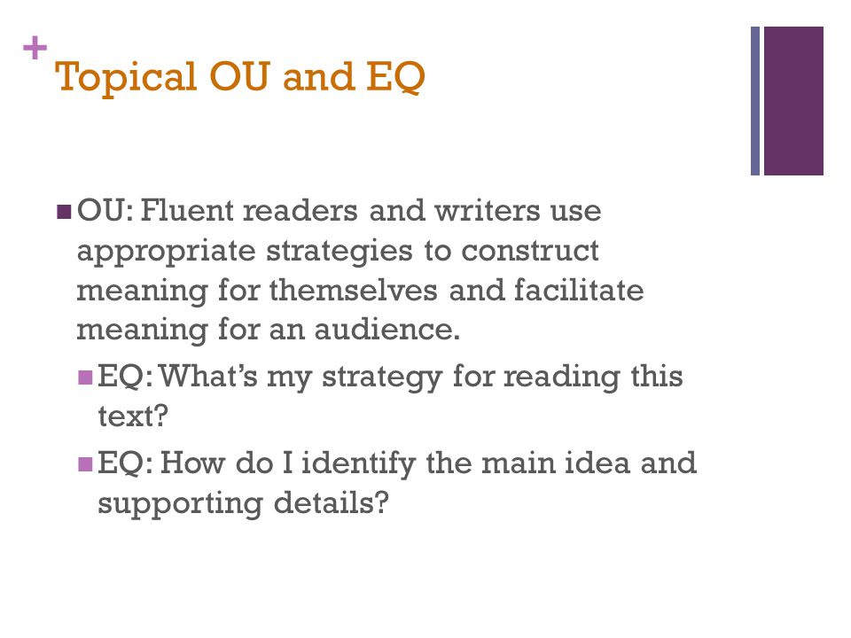 + Topical OU and EQ OU: Fluent readers and writers use appropriate strategies to construct meaning for themselves and facilitate meaning for an audience.