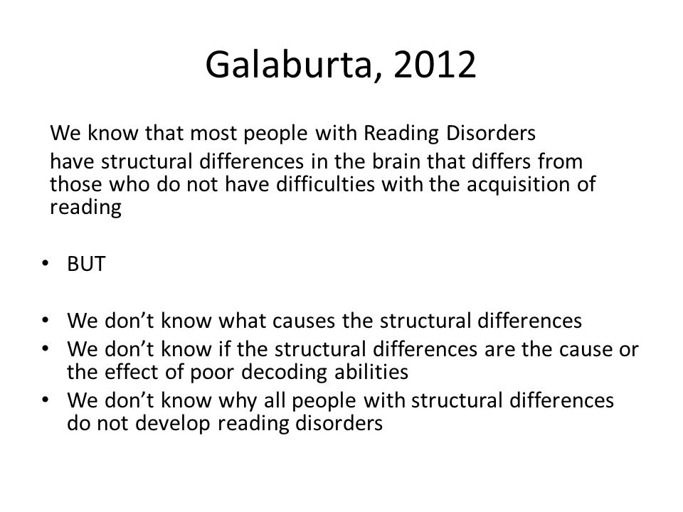 Galaburta, 2012 We know that most people with Reading Disorders have structural differences in the brain that differs from those who do not have diffi