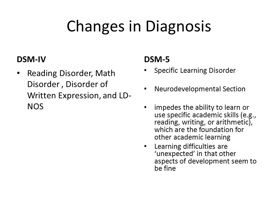 Changes in Diagnosis DSM-IV Reading Disorder, Math Disorder, Disorder of Written Expression, and LD- NOS DSM-5 Specific Learning Disorder Neurodevelopmental Section impedes the ability to learn or use specific academic skills (e.g., reading, writing, or arithmetic), which are the foundation for other academic learning Learning difficulties are 'unexpected' in that other aspects of development seem to be fine