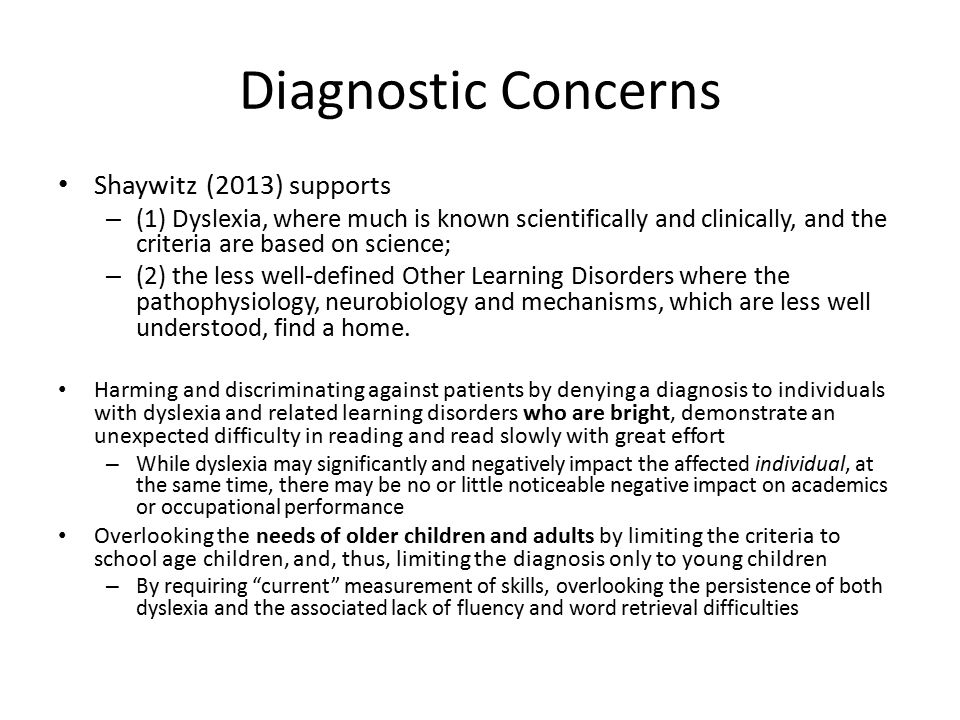 Diagnostic Concerns Shaywitz (2013) supports – (1) Dyslexia, where much is known scientifically and clinically, and the criteria are based on science; – (2) the less well-defined Other Learning Disorders where the pathophysiology, neurobiology and mechanisms, which are less well understood, find a home.