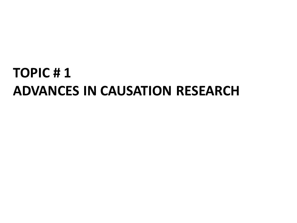 TOPIC # 1 ADVANCES IN CAUSATION RESEARCH