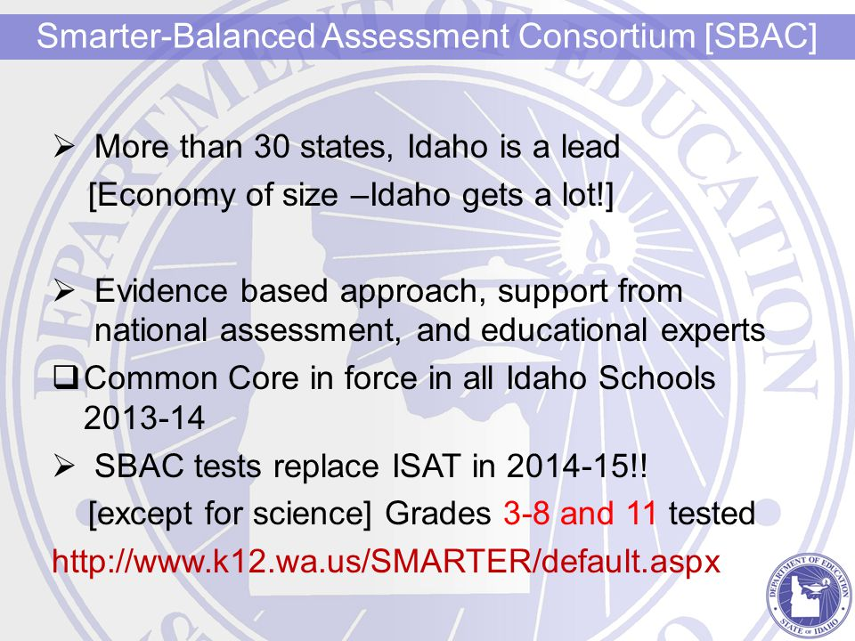  More than 30 states, Idaho is a lead [Economy of size –Idaho gets a lot!]  Evidence based approach, support from national assessment, and educational experts  Common Core in force in all Idaho Schools 2013-14  SBAC tests replace ISAT in 2014-15!.