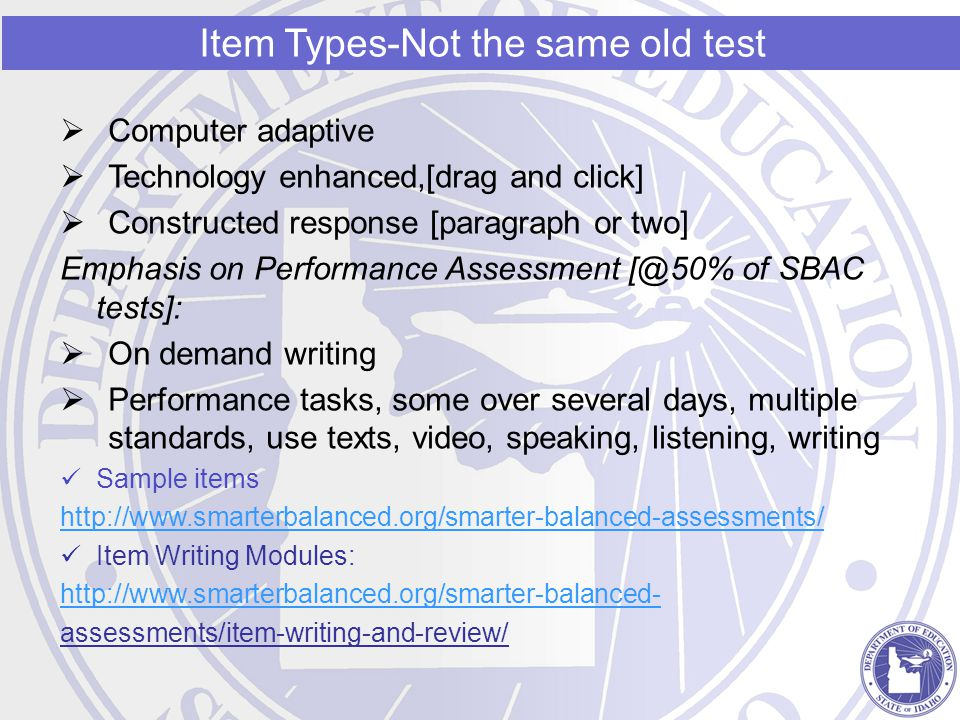  Computer adaptive  Technology enhanced,[drag and click]  Constructed response [paragraph or two] Emphasis on Performance Assessment [@50% of SBAC tests]:  On demand writing  Performance tasks, some over several days, multiple standards, use texts, video, speaking, listening, writing Sample items http://www.smarterbalanced.org/smarter-balanced-assessments/ Item Writing Modules: http://www.smarterbalanced.org/smarter-balanced- assessments/item-writing-and-review/ Item Types-Not the same old test