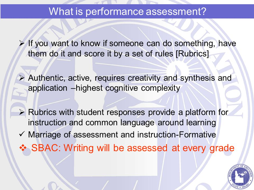  If you want to know if someone can do something, have them do it and score it by a set of rules [Rubrics]  Authentic, active, requires creativity and synthesis and application –highest cognitive complexity  Rubrics with student responses provide a platform for instruction and common language around learning Marriage of assessment and instruction-Formative  SBAC: Writing will be assessed at every grade What is performance assessment?