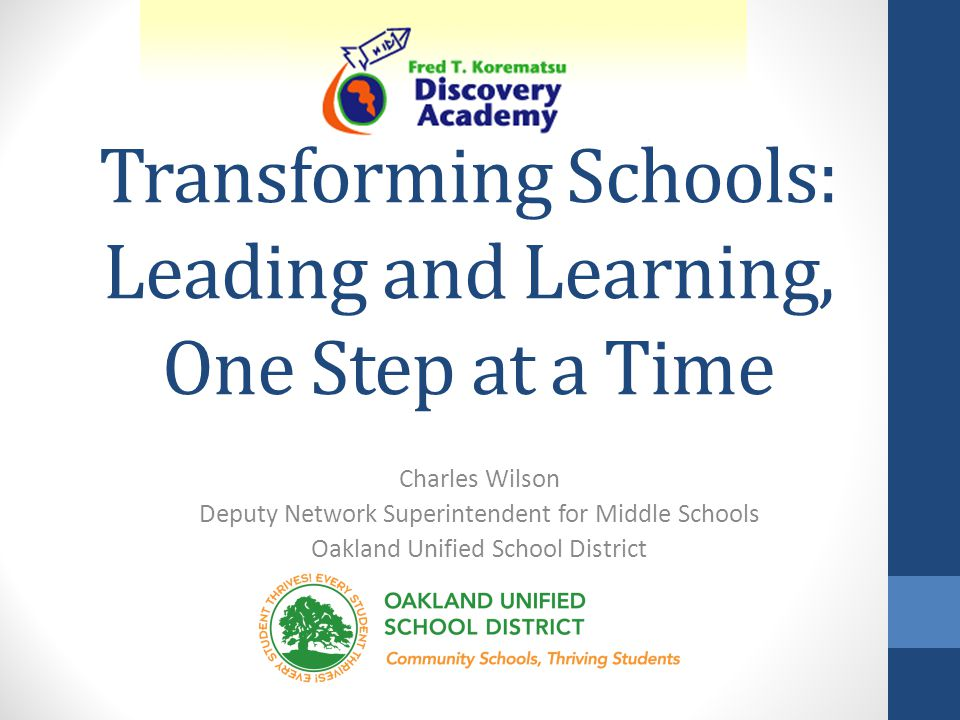 Transforming Schools: Leading and Learning, One Step at a Time Charles Wilson Deputy Network Superintendent for Middle Schools Oakland Unified School District
