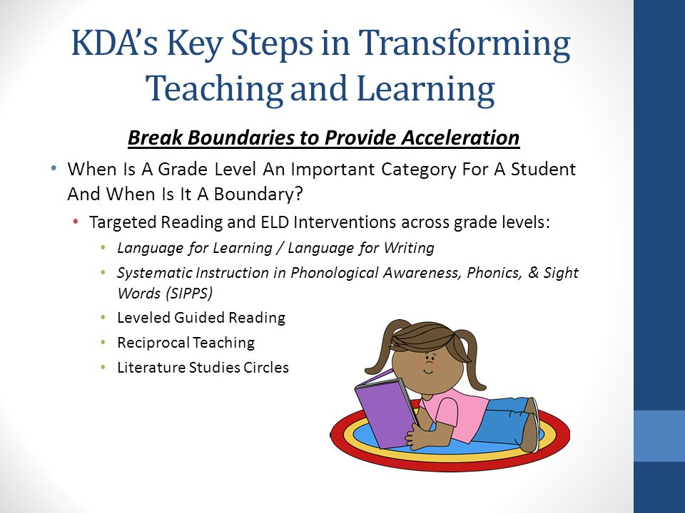 KDA's Key Steps in Transforming Teaching and Learning Break Boundaries to Provide Acceleration When Is A Grade Level An Important Category For A Student And When Is It A Boundary.
