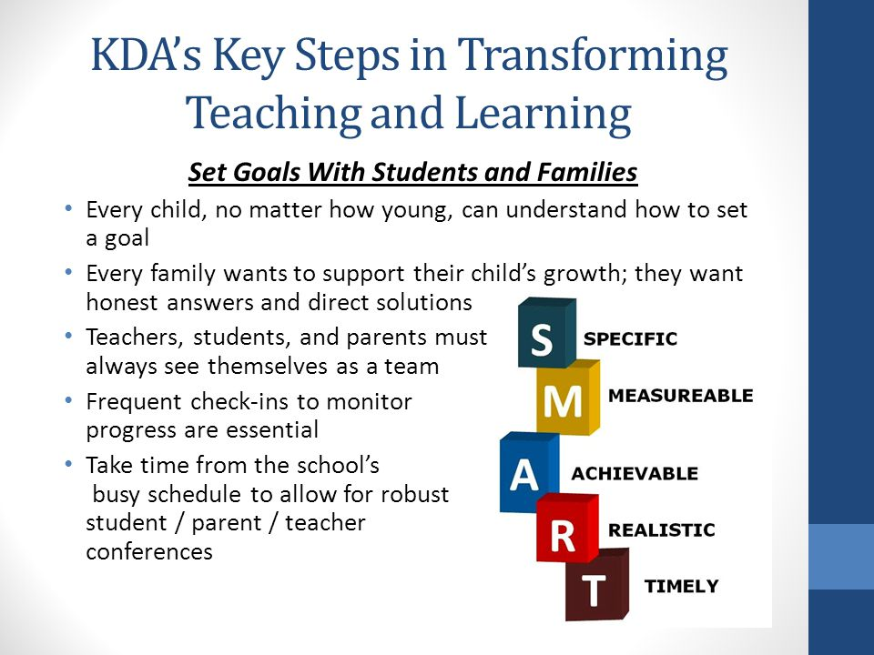 KDA's Key Steps in Transforming Teaching and Learning Set Goals With Students and Families Every child, no matter how young, can understand how to set a goal Every family wants to support their child's growth; they want honest answers and direct solutions Teachers, students, and parents must always see themselves as a team Frequent check-ins to monitor progress are essential Take time from the school's busy schedule to allow for robust student / parent / teacher conferences