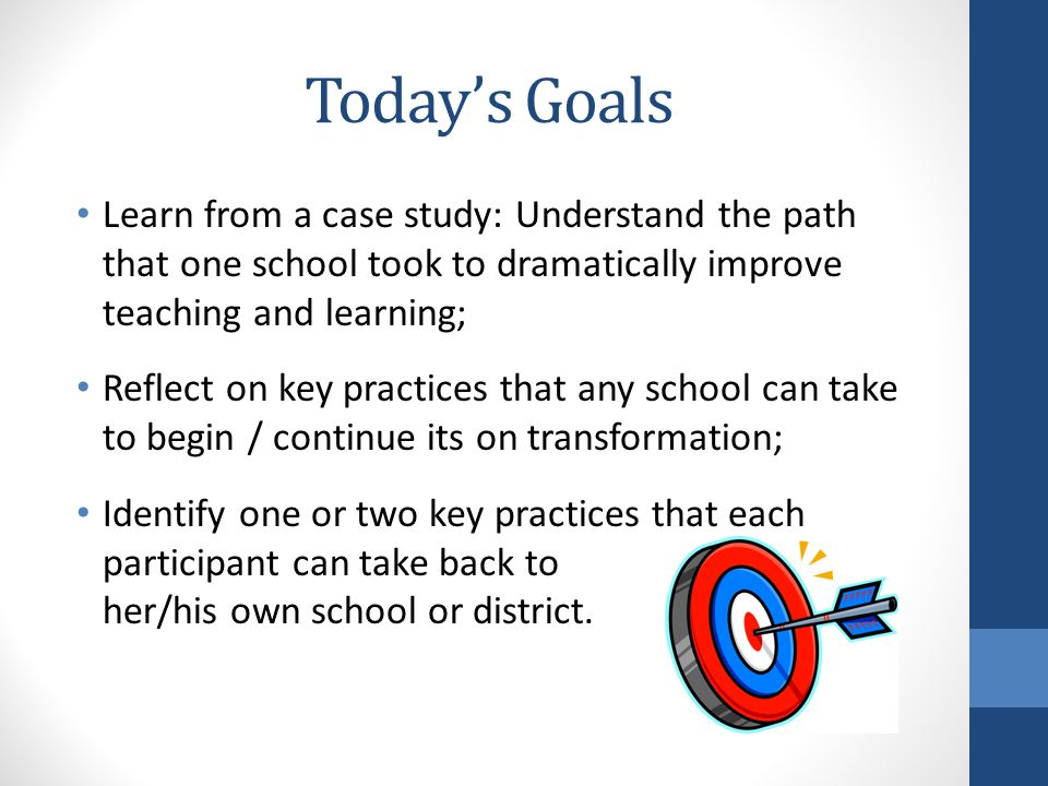 Today's Goals Learn from a case study: Understand the path that one school took to dramatically improve teaching and learning; Reflect on key practices that any school can take to begin / continue its on transformation; Identify one or two key practices that each participant can take back to her/his own school or district.