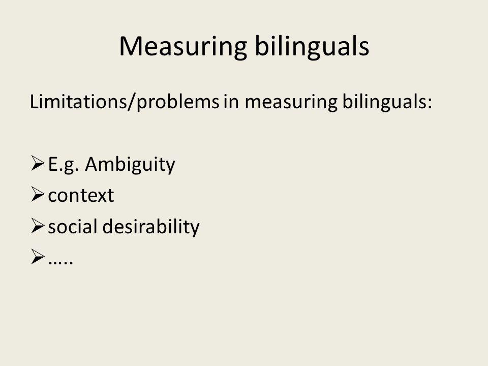Measuring bilinguals Limitations/problems in measuring bilinguals:  E.g.