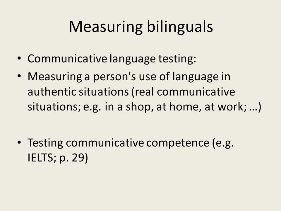 Measuring bilinguals Communicative language testing: Measuring a person's use of language in authentic situations (real communicative situations; e.g.