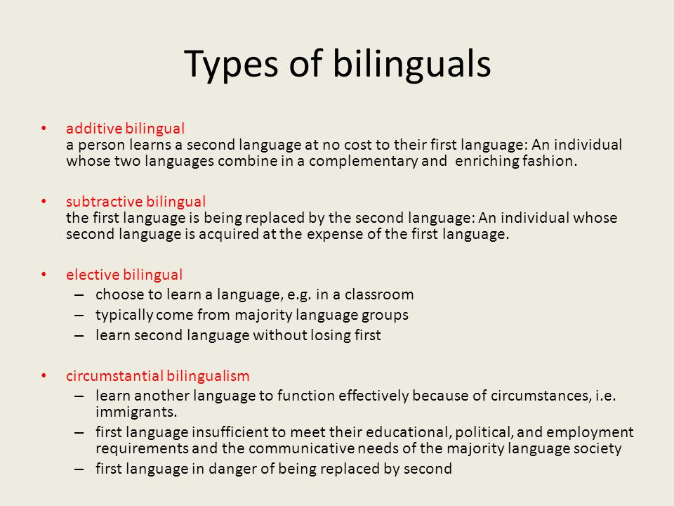 Types of bilinguals additive bilingual a person learns a second language at no cost to their first language: An individual whose two languages combine