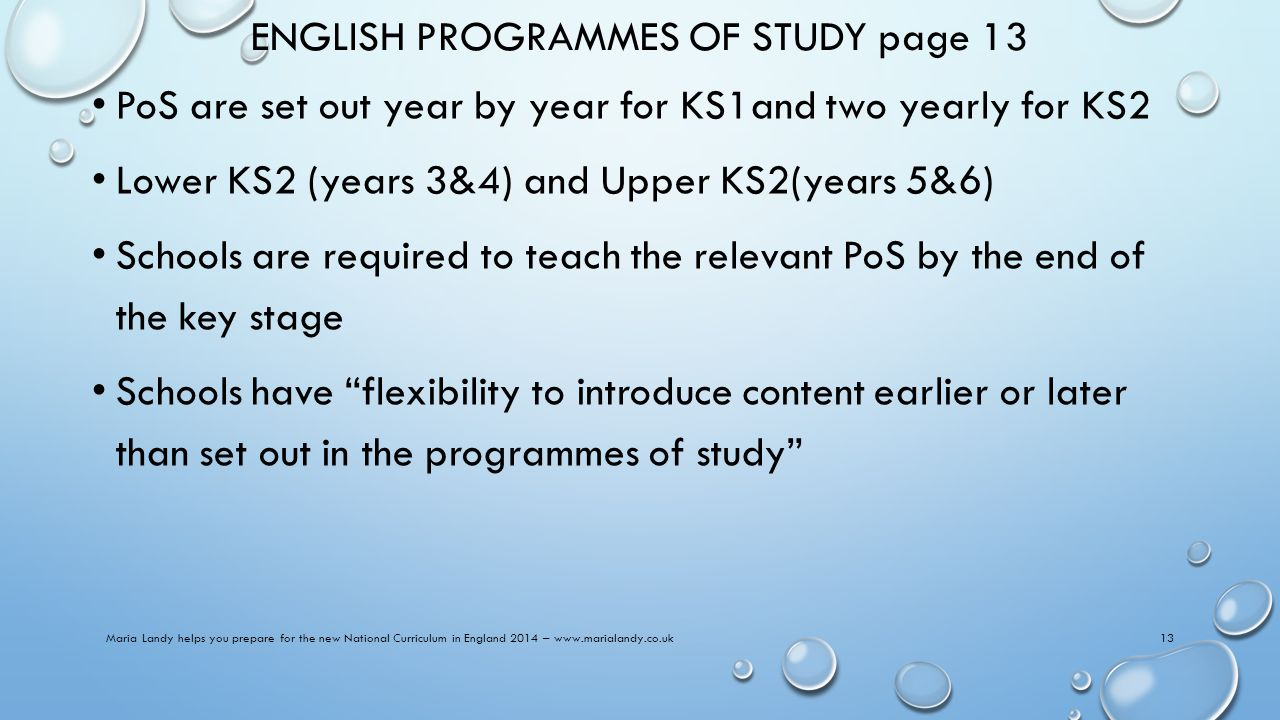 ENGLISH PROGRAMMES OF STUDY page 13 PoS are set out year by year for KS1and two yearly for KS2 Lower KS2 (years 3&4) and Upper KS2(years 5&6) Schools are required to teach the relevant PoS by the end of the key stage Schools have flexibility to introduce content earlier or later than set out in the programmes of study Maria Landy helps you prepare for the new National Curriculum in England 2014 – www.marialandy.co.uk13
