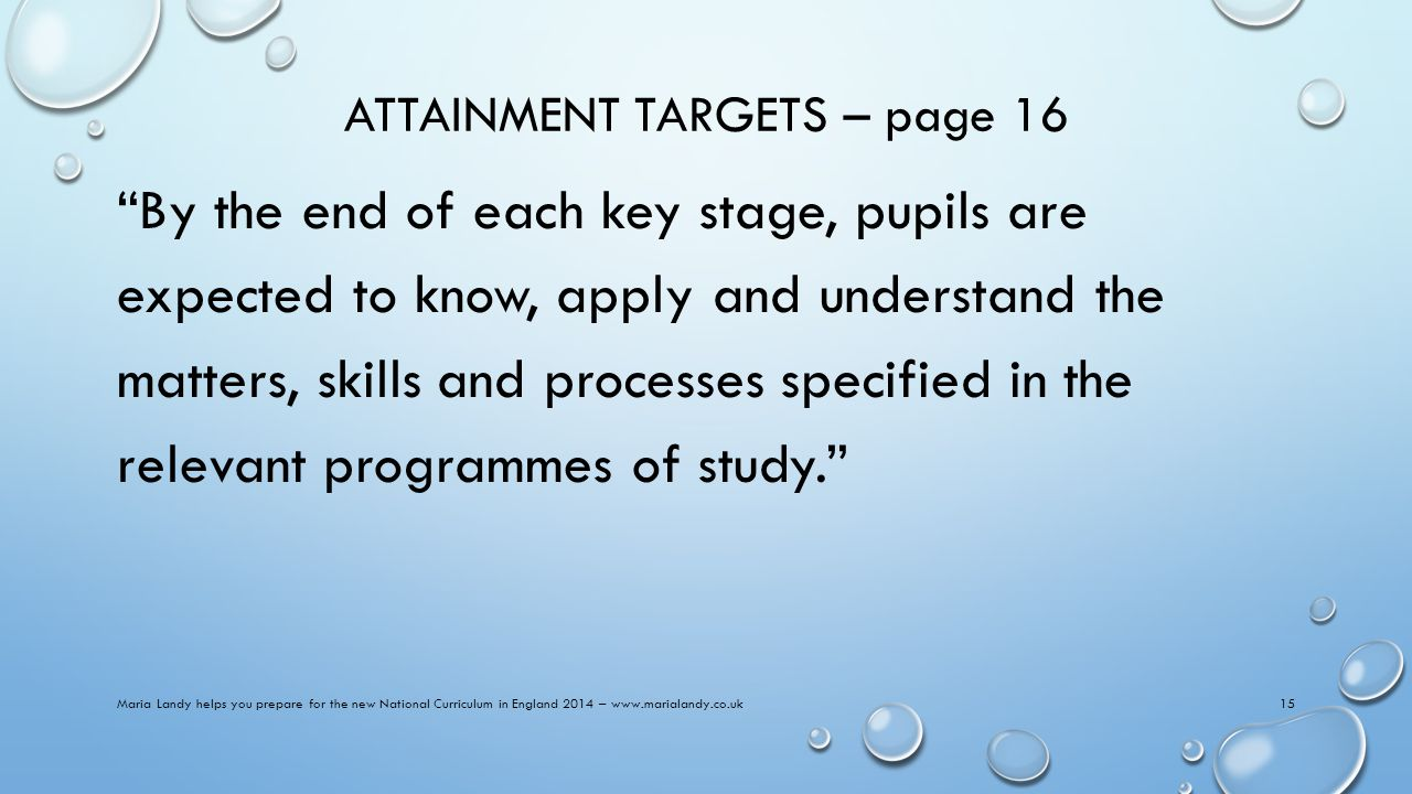 ATTAINMENT TARGETS – page 16 By the end of each key stage, pupils are expected to know, apply and understand the matters, skills and processes specified in the relevant programmes of study. Maria Landy helps you prepare for the new National Curriculum in England 2014 – www.marialandy.co.uk15