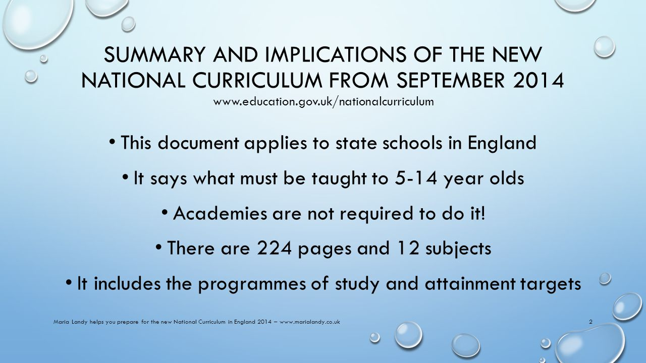 SUMMARY AND IMPLICATIONS OF THE NEW NATIONAL CURRICULUM FROM SEPTEMBER 2014 www.education.gov.uk/nationalcurriculum This document applies to state schools in England It says what must be taught to 5-14 year olds Academies are not required to do it.