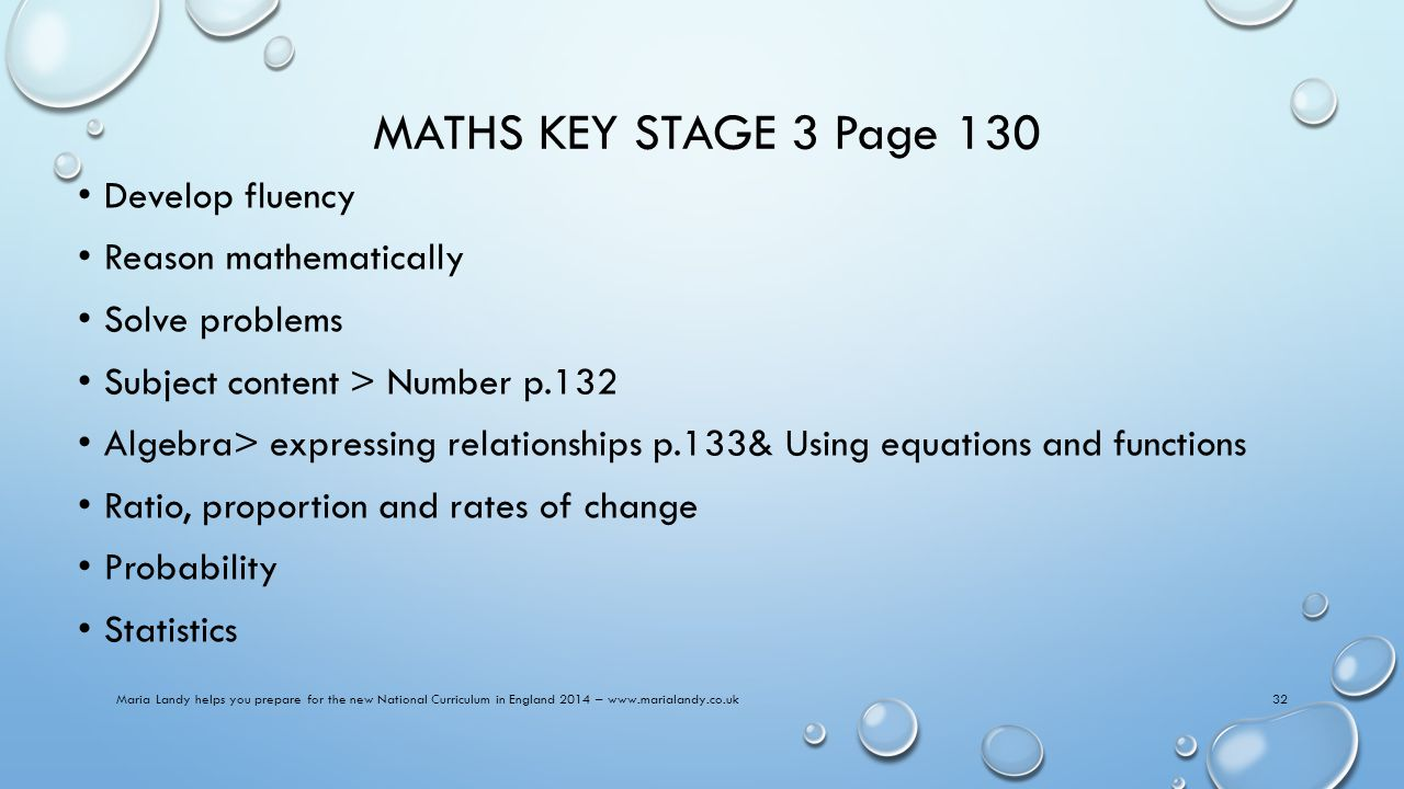 MATHS KEY STAGE 3 Page 130 Develop fluency Reason mathematically Solve problems Subject content > Number p.132 Algebra> expressing relationships p.133& Using equations and functions Ratio, proportion and rates of change Probability Statistics Maria Landy helps you prepare for the new National Curriculum in England 2014 – www.marialandy.co.uk32
