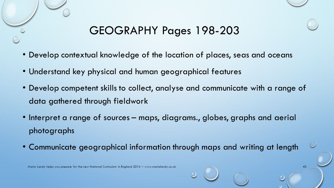 GEOGRAPHY Pages 198-203 Develop contextual knowledge of the location of places, seas and oceans Understand key physical and human geographical features Develop competent skills to collect, analyse and communicate with a range of data gathered through fieldwork Interpret a range of sources – maps, diagrams., globes, graphs and aerial photographs Communicate geographical information through maps and writing at length Maria Landy helps you prepare for the new National Curriculum in England 2014 – www.marialandy.co.uk40