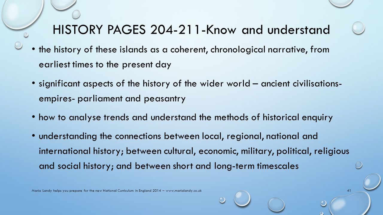 HISTORY PAGES 204-211-Know and understand the history of these islands as a coherent, chronological narrative, from earliest times to the present day significant aspects of the history of the wider world – ancient civilisations- empires- parliament and peasantry how to analyse trends and understand the methods of historical enquiry understanding the connections between local, regional, national and international history; between cultural, economic, military, political, religious and social history; and between short and long-term timescales Maria Landy helps you prepare for the new National Curriculum in England 2014 – www.marialandy.co.uk41