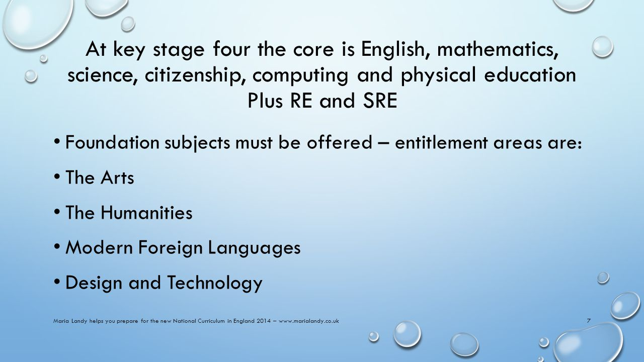 At key stage four the core is English, mathematics, science, citizenship, computing and physical education Plus RE and SRE Foundation subjects must be offered – entitlement areas are: The Arts The Humanities Modern Foreign Languages Design and Technology Maria Landy helps you prepare for the new National Curriculum in England 2014 – www.marialandy.co.uk7