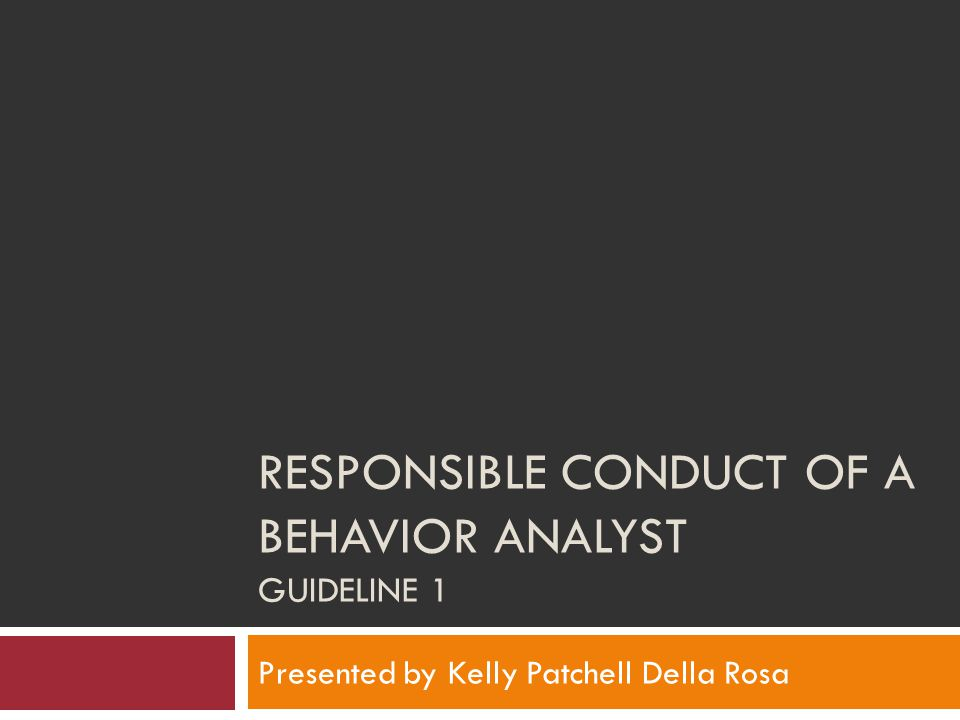 RESPONSIBLE CONDUCT OF A BEHAVIOR ANALYST GUIDELINE 1 Presented by Kelly Patchell Della Rosa