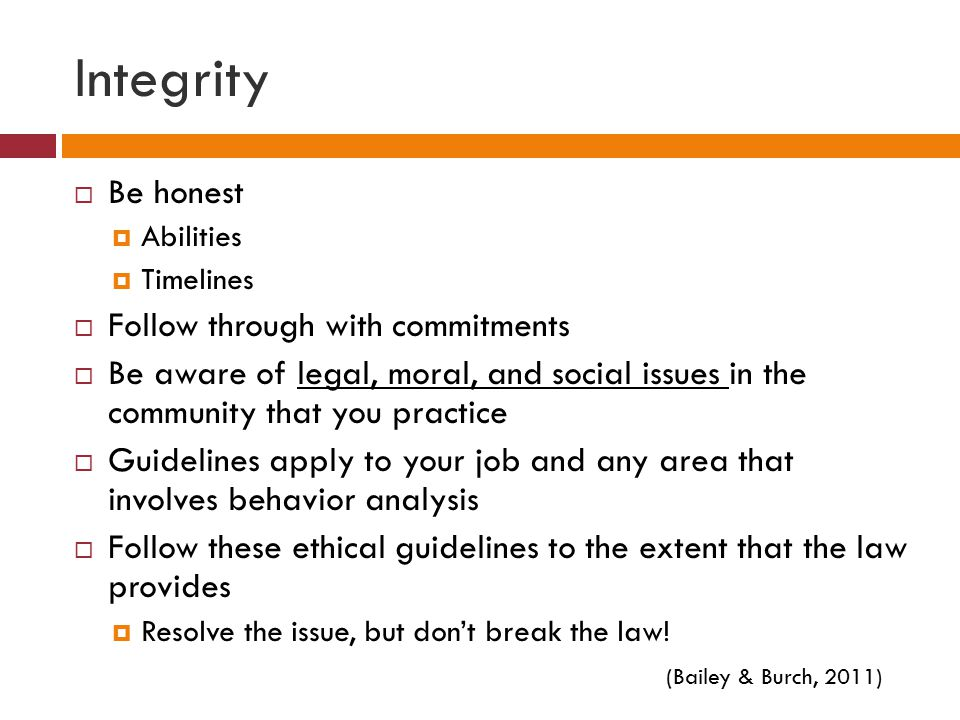 Integrity  Be honest  Abilities  Timelines  Follow through with commitments  Be aware of legal, moral, and social issues in the community that you practice  Guidelines apply to your job and any area that involves behavior analysis  Follow these ethical guidelines to the extent that the law provides  Resolve the issue, but don't break the law.