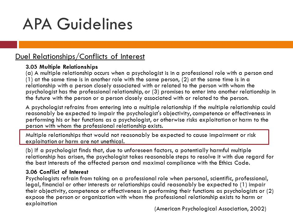 APA Guidelines Duel Relationships/Conflicts of Interest 3.05 Multiple Relationships (a) A multiple relationship occurs when a psychologist is in a professional role with a person and (1) at the same time is in another role with the same person, (2) at the same time is in a relationship with a person closely associated with or related to the person with whom the psychologist has the professional relationship, or (3) promises to enter into another relationship in the future with the person or a person closely associated with or related to the person.