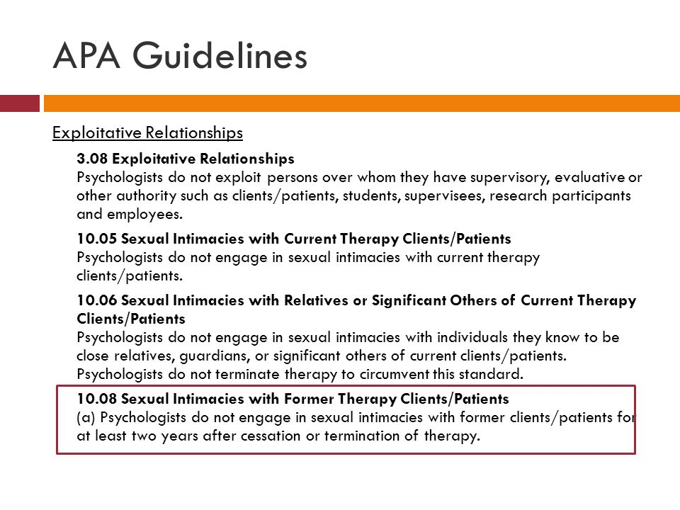 APA Guidelines Exploitative Relationships 3.08 Exploitative Relationships Psychologists do not exploit persons over whom they have supervisory, evaluative or other authority such as clients/patients, students, supervisees, research participants and employees.