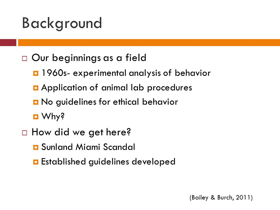 Background  Our beginnings as a field  1960s- experimental analysis of behavior  Application of animal lab procedures  No guidelines for ethical behavior  Why.