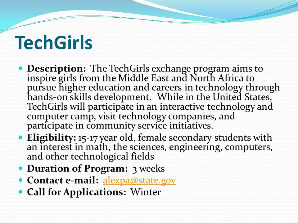 TechGirls Description: The TechGirls exchange program aims to inspire girls from the Middle East and North Africa to pursue higher education and careers in technology through hands-on skills development.