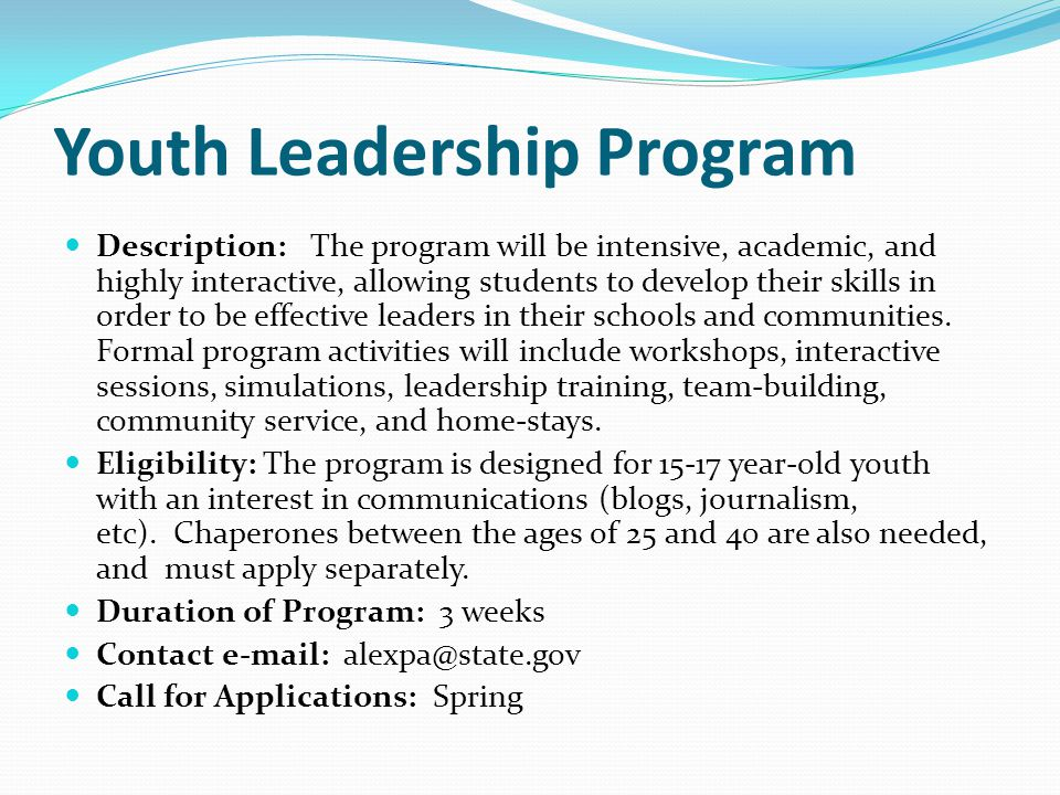 Youth Leadership Program Description: The program will be intensive, academic, and highly interactive, allowing students to develop their skills in order to be effective leaders in their schools and communities.