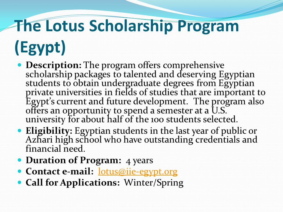 The Lotus Scholarship Program (Egypt) Description: The program offers comprehensive scholarship packages to talented and deserving Egyptian students to obtain undergraduate degrees from Egyptian private universities in fields of studies that are important to Egypt's current and future development.