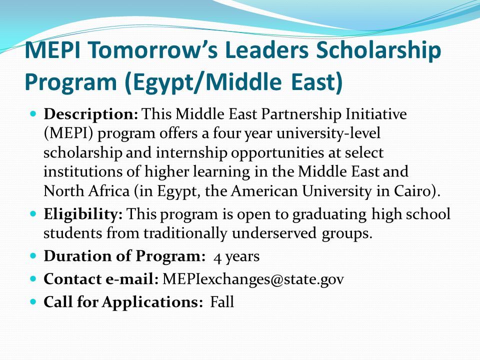 MEPI Tomorrow's Leaders Scholarship Program (Egypt/Middle East) Description: This Middle East Partnership Initiative (MEPI) program offers a four year university-level scholarship and internship opportunities at select institutions of higher learning in the Middle East and North Africa (in Egypt, the American University in Cairo).