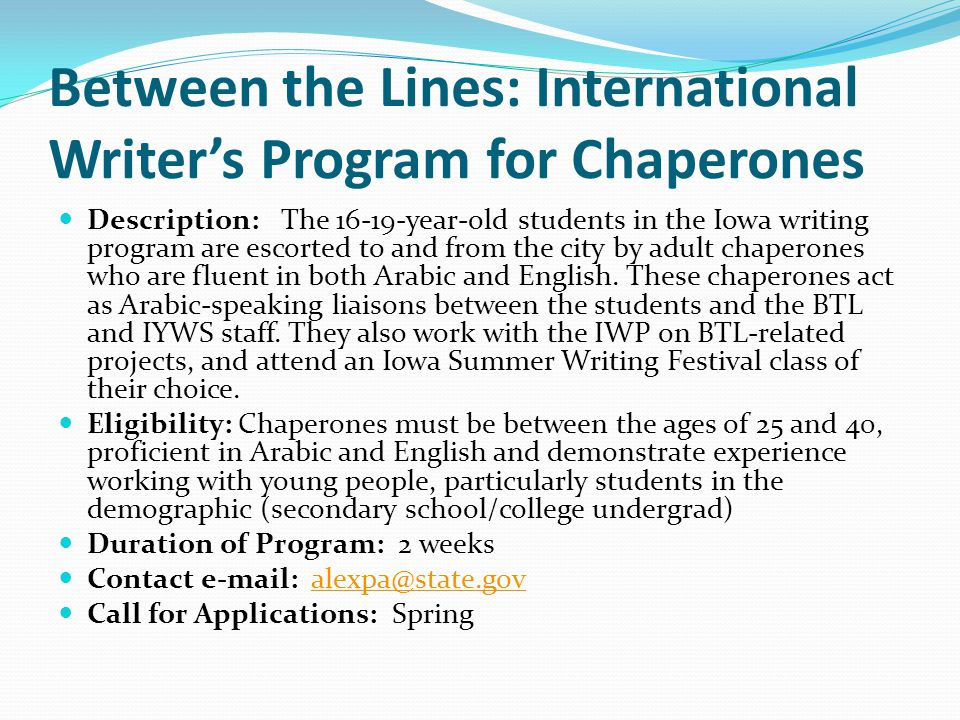 Between the Lines: International Writer's Program for Chaperones Description: The 16-19-year-old students in the Iowa writing program are escorted to and from the city by adult chaperones who are fluent in both Arabic and English.