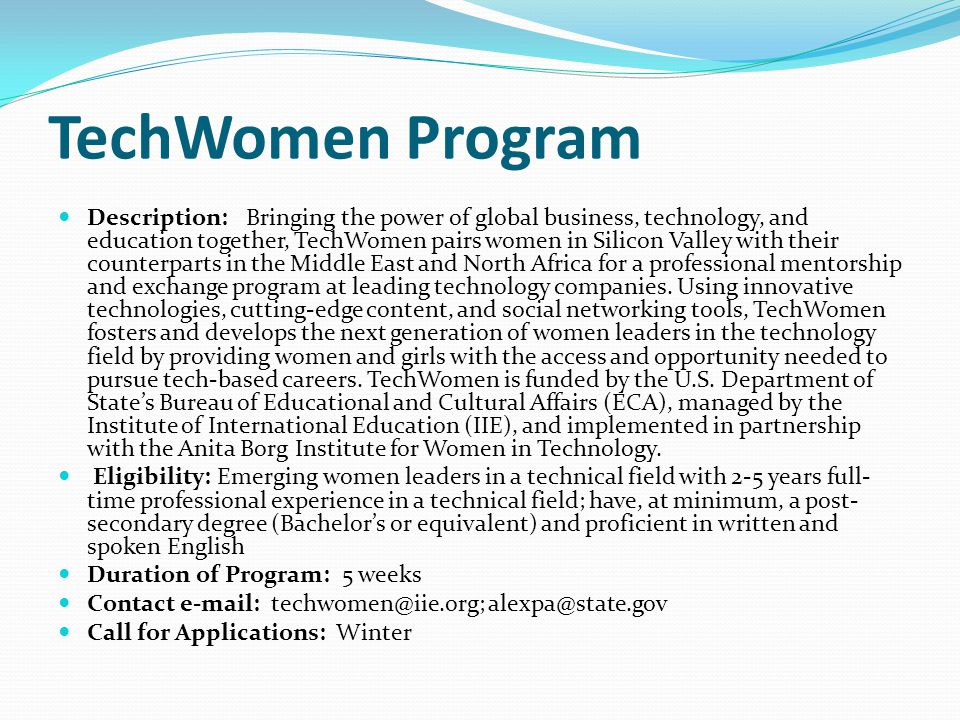 TechWomen Program Description: Bringing the power of global business, technology, and education together, TechWomen pairs women in Silicon Valley with their counterparts in the Middle East and North Africa for a professional mentorship and exchange program at leading technology companies.