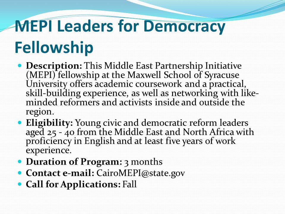 MEPI Leaders for Democracy Fellowship Description: This Middle East Partnership Initiative (MEPI) fellowship at the Maxwell School of Syracuse University offers academic coursework and a practical, skill-building experience, as well as networking with like- minded reformers and activists inside and outside the region.