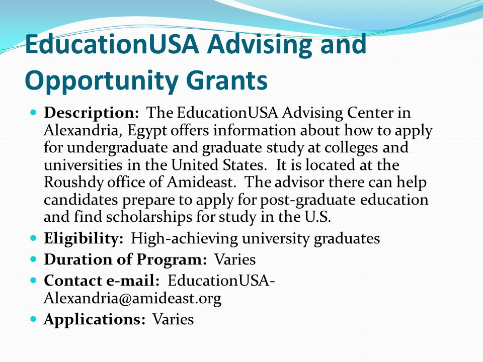 EducationUSA Advising and Opportunity Grants Description: The EducationUSA Advising Center in Alexandria, Egypt offers information about how to apply for undergraduate and graduate study at colleges and universities in the United States.