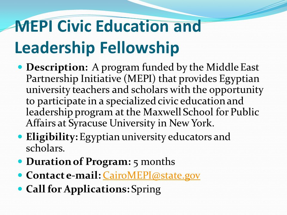 MEPI Civic Education and Leadership Fellowship Description: A program funded by the Middle East Partnership Initiative (MEPI) that provides Egyptian university teachers and scholars with the opportunity to participate in a specialized civic education and leadership program at the Maxwell School for Public Affairs at Syracuse University in New York.
