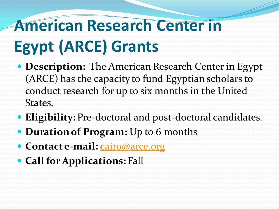 American Research Center in Egypt (ARCE) Grants Description: The American Research Center in Egypt (ARCE) has the capacity to fund Egyptian scholars to conduct research for up to six months in the United States.